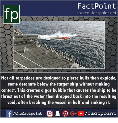Memes, Target, and Water: fp  FactPoint  source: factpoint.net  Not all torpedoes are designed to pierce hulls then explode,  some detonate below the target ship without making  contact. This creates a gas bubble that causes the ship to be  thrust out of the water then dropped back into the resulting  void, often breaking the vessel in half and sinking it.  G+/factpoint