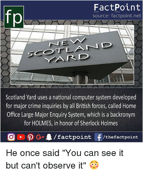 "Crime, Memes, and Sherlock Holmes: fp  FactPoint  source: factpoint.net  Scotland Yard uses a national computer system developed  for major crime inquiries by all British forces, called Home  Office Large Major Enquiry System, which is a backronym  for HOLMES, in honor of Sherlock Holmes He once said ""You can see it but can't observe it"" 😳"