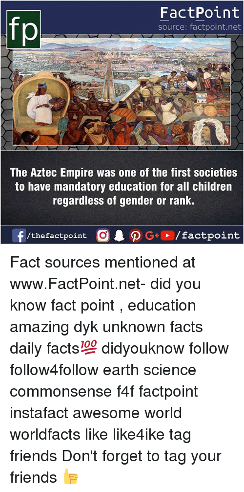 Aztec Empire: fp  FactPoint  source: factpoint.net  The Aztec Empire was one of the first societies  to have mandatory education for all children  regardless of gender or rank.  f/thefactpoint  G+/factpoint Fact sources mentioned at www.FactPoint.net- did you know fact point , education amazing dyk unknown facts daily facts💯 didyouknow follow follow4follow earth science commonsense f4f factpoint instafact awesome world worldfacts like like4ike tag friends Don't forget to tag your friends 👍