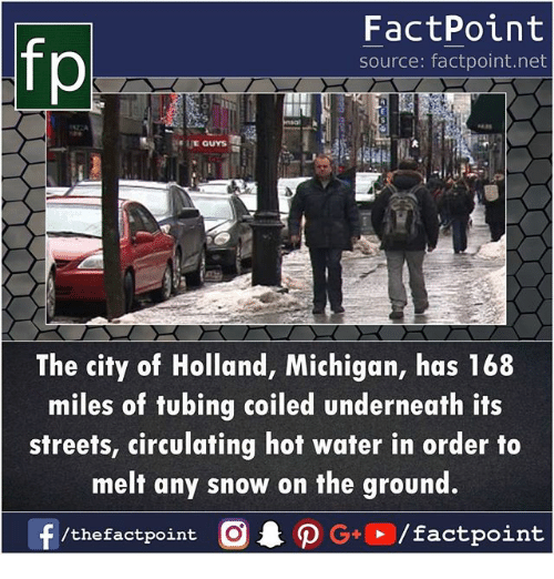 tubing: fp  FactPoint  source: factpoint.net  The city of Holland, Michigan, has 168  miles of tubing coiled underneath its  streets, circulating hot water in order to  melt any snow on the ground.  f  /thefactpoint  O . ρ G+P/factpoint