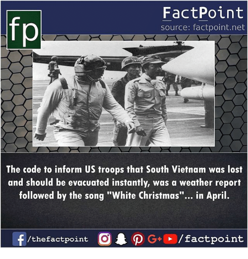 "Christmas, Memes, and Lost: fp  FactPoint  source: factpoint.net  The code to inform US troops that South Vietnam was lost  and should be evacuated instantly, was a weather report  followed by the song ""White Christmas""... in April.  f/thefactpoint O·P G  / factpoint"