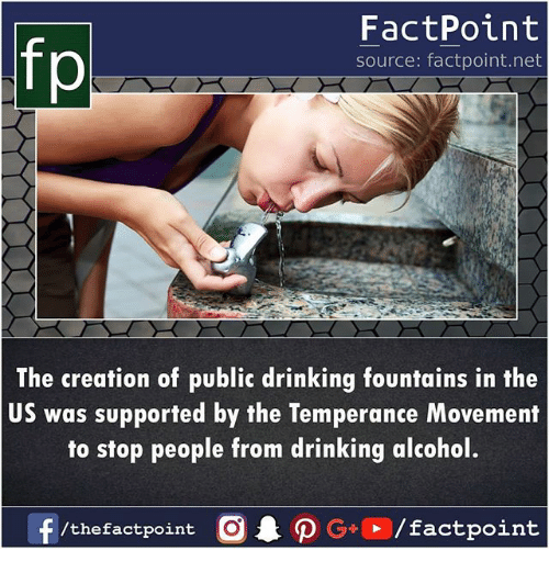 Drinking, Memes, and Alcohol: fp  FactPoint  source: factpoint.net  The creation of public drinking fountains in the  US was supported by the Temperance Movement  to stop people from drinking alcohol.  /thefactpoint C