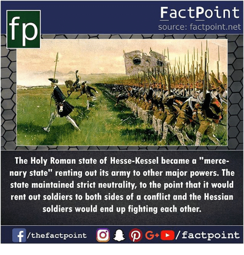 """Memes, Soldiers, and Army: fp  FactPoint  source: factpoint.net  The Holy Roman state of Hesse-Kessel became a """"merce-  nary state"""" renting out its army to other major powers. The  state maintained strict neutrality, to the point that it would  rent out soldiers to both sides of a conflict and the Hessian  soldiers would end up fighting each other."""
