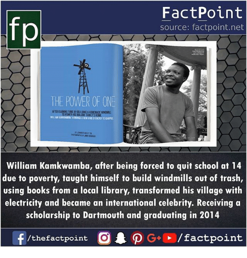 windmills: fp  FactPoint  source: factpoint.net  THE POWER OF ONE  FTER AAMEEY  William Kamkwamba, after being forced to quit school at 14  due to poverty, taught himself to build windmills out of trash,  using books from a local library, transformed his village with  electricity and became an international celebrity. Receiving a  scholarship to Dartmouth and graduating in 2014  f/thefactpoint O·P G+D / factpoint