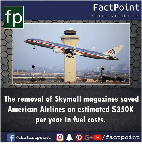 Memes, American, and American Airlines: fp  FactPoint  source: factpoint.net  The removal of Skymall magazines saved  American Airlines an estimated $350K  per year in fuel costs.