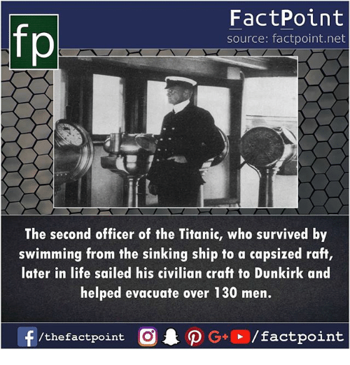 Life, Memes, and Titanic: fp  FactPoint  source: factpoint.net  The second officer of the Titanic, who survived by  swimming from the sinking ship to a capsized raft,  later in life sailed his civilian craft to Dunkirk and  helped evacuate over 130 men.