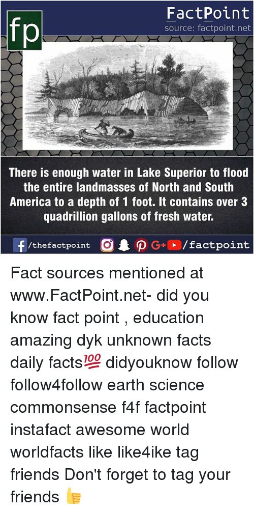 America, Facts, and Fresh: fp  FactPoint  source: factpoint.net  There is enough water in Lake Superior to flood  the entire landmasses of North and South  America to a depth of 1 foot. It contains over 3  quadrillion gallons of fresh water. Fact sources mentioned at www.FactPoint.net- did you know fact point , education amazing dyk unknown facts daily facts💯 didyouknow follow follow4follow earth science commonsense f4f factpoint instafact awesome world worldfacts like like4ike tag friends Don't forget to tag your friends 👍
