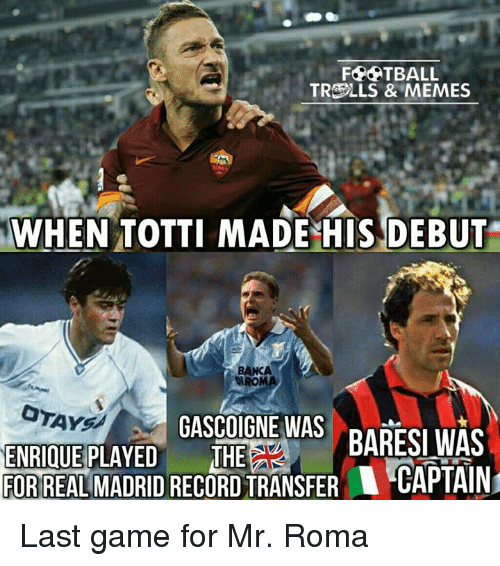 Memes, Game, and Last Game: FPATBALL  TRCOLLS & MEMES  WHEN TOTTI MADE HIS DEBUT  BANCA  MIROMA  GASCOIGNE WAS  BARESI WAS  ENRIQUE PLAYED  THE  FORREAL MADRID RECORDTRANSFER CAPTAIN Last game for Mr. Roma