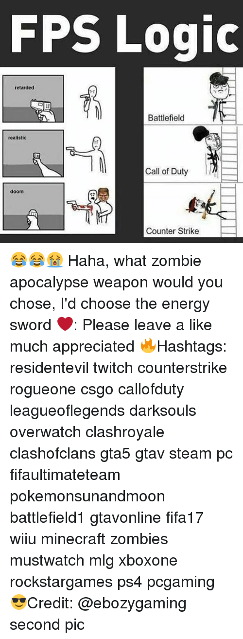 Counter Strikes: FPS Logic  retarded  Battlefield  realistic  Call of Duty  doom  Counter Strike 😂😂😭 Haha, what zombie apocalypse weapon would you chose, I'd choose the energy sword ❤️: Please leave a like much appreciated 🔥Hashtags: residentevil twitch counterstrike rogueone csgo callofduty leagueoflegends darksouls overwatch clashroyale clashofclans gta5 gtav steam pc fifaultimateteam pokemonsunandmoon battlefield1 gtavonline fifa17 wiiu minecraft zombies mustwatch mlg xboxone rockstargames ps4 pcgaming 😎Credit: @ebozygaming second pic