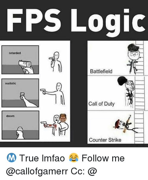 Counter Strikes: FPS Logic  retarded  Battlefield  realistic  Call of Duty  doom  Counter Strike Ⓜ️ True lmfao 😂 Follow me @callofgamerr Cc: @