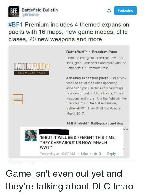 """Battlefield: FR Battlefield Bulletin  Following  Din @BF Bulletin  #BF1 Premium includes 4 themed expansion  packs with 16 maps, new game modes, elite  clases, 20 new weapons and more.  Battlefield  TM 1 Premium Pass  Lead the charge to incredible new front  lines, grab Battlepacks and more with the  BATTLEFIELD 1  Battlefield 1 TM  Premium Pass  PREMIUM PASS  4 themed expansion packs: Get a two-  week head start on each upcoming  expansion pack. Includes 16 new maps,  new game modes, Elite classes, 20 new  weapons and more. Join the fight with the  French army in the first expansion,  Battlefield TM 1 They shall Not Pass, in  March 2017.  14 Battlefield 1 Battlepacks and dog  CKS  """"B-BUT IT WILL BE DIFFERENT THIS TIME!  THEY CARE ABOUT US NOW! M-MUH  WW1!""""  Yesterday at 10:27 AM  Like  3  Reply Game isn't even out yet and they're talking about DLC lmao"""
