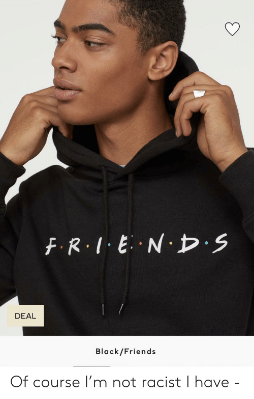 Black Friends: FR.IENDS  DEAL  Black/Friends Of course I'm not racist I have -