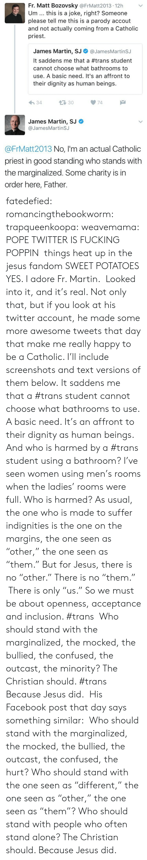 """inclusion: Fr. Matt Bozovsky @FrMatt2013 12h  Um this is a joke, right? Someone  please tell me this is a parody accout  and not actually coming from a Catholic  priest.  James Martin, SJ Φ @JamesMartinSJ  It saddens me that a #trans student  cannot choose what bathrooms to  use. A basic need. It's an affront to  their dignity as human beings.  34  133074  James Martin, SJ  @JamesMartinSJ  @FrMatt2013 No, I'm an actual Catholic  priest in good standing who stands with  the marginalized. Some charity is in  order here, Father. fatedefied: romancingthebookworm:  trapqueenkoopa:  weavemama: POPE TWITTER IS FUCKING POPPIN things heat up in the jesus fandom  SWEET POTATOES YES. I adore Fr. Martin.  Looked into it, and it's real. Not only that, but if you look at his twitter account, he made some more awesome tweets that day that make me really happy to be a Catholic. I'll include screenshots and text versions of them below. It saddens me that a #trans student cannot choose what bathrooms to use. A basic need. It's an affront to their dignity as human beings. And who is harmed by a #trans student using a bathroom? I've seen women using men's rooms when the ladies' rooms were full. Who is harmed? As usual, the one who is made to suffer indignities is the one on the margins, the one seen as """"other,"""" the one seen as """"them."""" But for Jesus, there is no """"other."""" There is no """"them."""" There is only """"us."""" So we must be about openness, acceptance and inclusion. #trans   Who should stand with the marginalized, the mocked, the bullied, the confused, the outcast, the minority? The Christian should. #trans     Because Jesus did. His Facebook post that day says something similar:  Who should stand with the marginalized, the mocked, the bullied, the outcast, the confused, the hurt? Who should stand with the one seen as """"different,"""" the one seen as """"other,"""" the one seen as """"them""""? Who should stand with people who often stand alone? The Christian should. Because Jesus did."""
