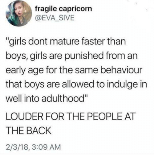 """indulge: fragile capricorn  @EVA_SIVE  """"girls dont mature faster than  boys, girls are punished from an  early age for the same behaviour  that boys are allowed to indulge in  well into adulthood""""  LOUDER FOR THE PEOPLE AT  THE BACK  2/3/18, 3:09 AM"""