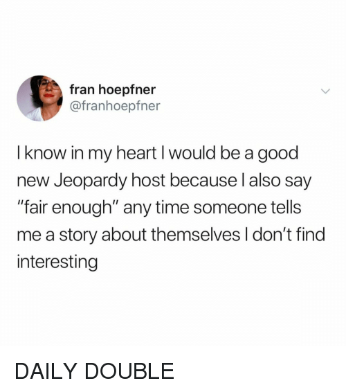 "Jeopardy: fran hoepfn  @franhoepfner  I know in my heart I would be a good  new Jeopardy host because l also say  ""fair enough"" any time someone tells  me a story about themselves I don't find  interesting DAILY DOUBLE"