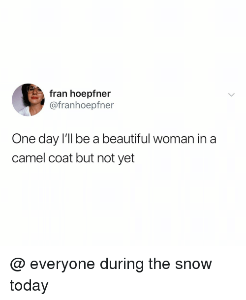 fran: fran hoepfner  @franhoepfner  One day l'll be a beautiful woman in a  camel coat but not yet @ everyone during the snow today