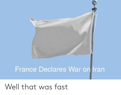 That Was Fast: France Declares War on Iran Well that was fast