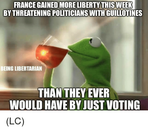 Libertarian: FRANCE GAINED MORE LIBERTY THISWEEK  BY THREATENING POLITICIANSWITH GUILLOTINES  BEING LIBERTARIAN  THAN THEYEVER  WOULD HAVE BY JUST VOTING (LC)
