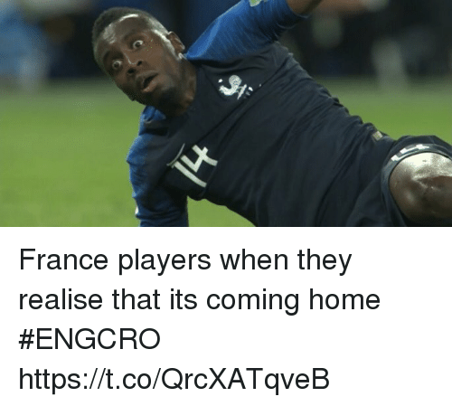 Its Coming: France players when they realise that its coming home #ENGCRO https://t.co/QrcXATqveB