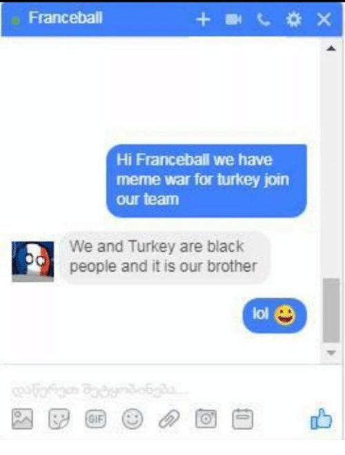 Serbiaball: Franceball  Hi Franceball we have  meme war for turkey join  our team  We and Turkey are black  people and it is our brother  lol
