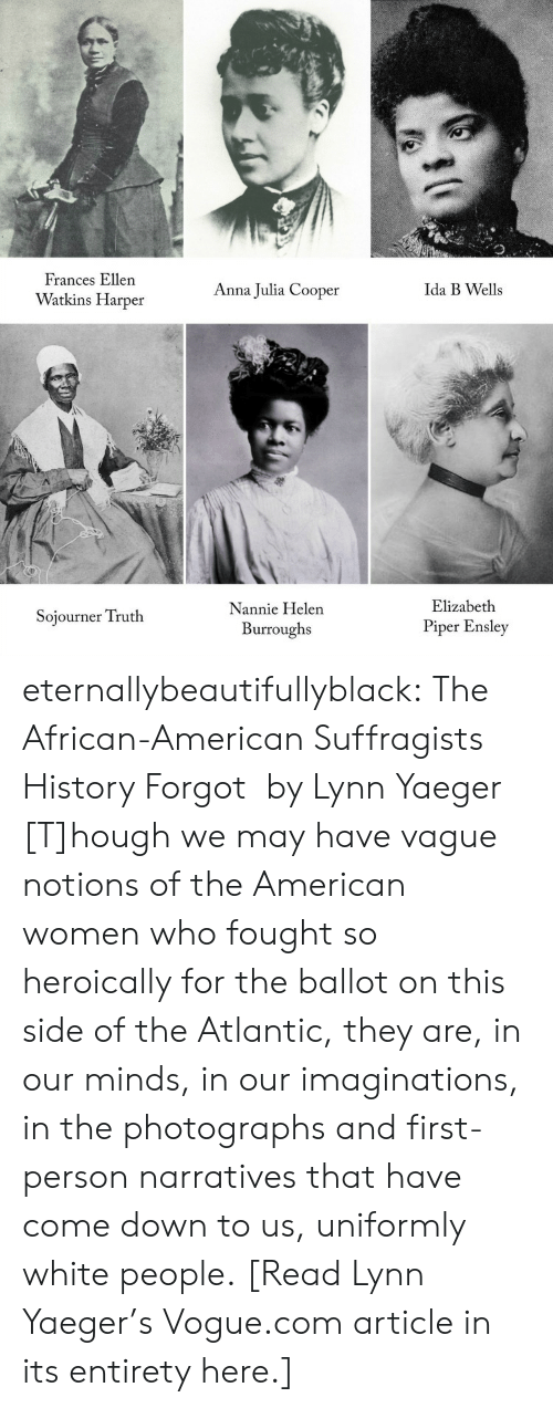 Voting Rights: Frances Ellen  Watkins Harper  Anna Julia Cooper  Ida B Wells  Nannie Helen  Burroughs  Elizabeth  Piper Ensley  Sojourner Truth eternallybeautifullyblack:  The African-American Suffragists History Forgot by Lynn Yaeger [T]hough we may have vague notions of the American women who fought so heroically for the ballot on this side of the Atlantic, they are, in our minds, in our imaginations, in the photographs and first-person narratives that have come down to us, uniformly white people. [Read Lynn Yaeger's Vogue.com article in its entirety here.]