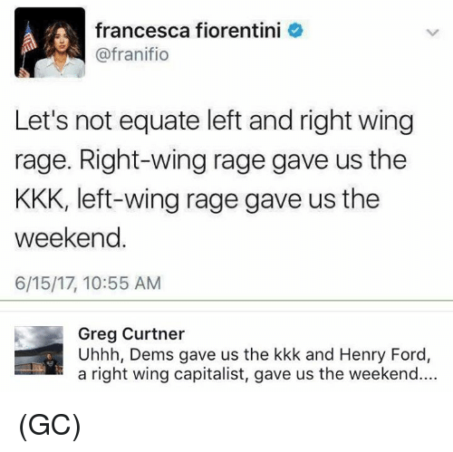 Kkk, Memes, and Ford: francesca fiorentini  @fran ifio  Let's not equate left and right wing  rage. Right-wing rage gave us the  KKK, left-wing rage gave us the  weekend  6/15/17, 10:55 AM  Greg Curtner  Uhhh, Dems gave us the kkk and Henry Ford,  a right wing capitalist, gave us the weekend.... (GC)