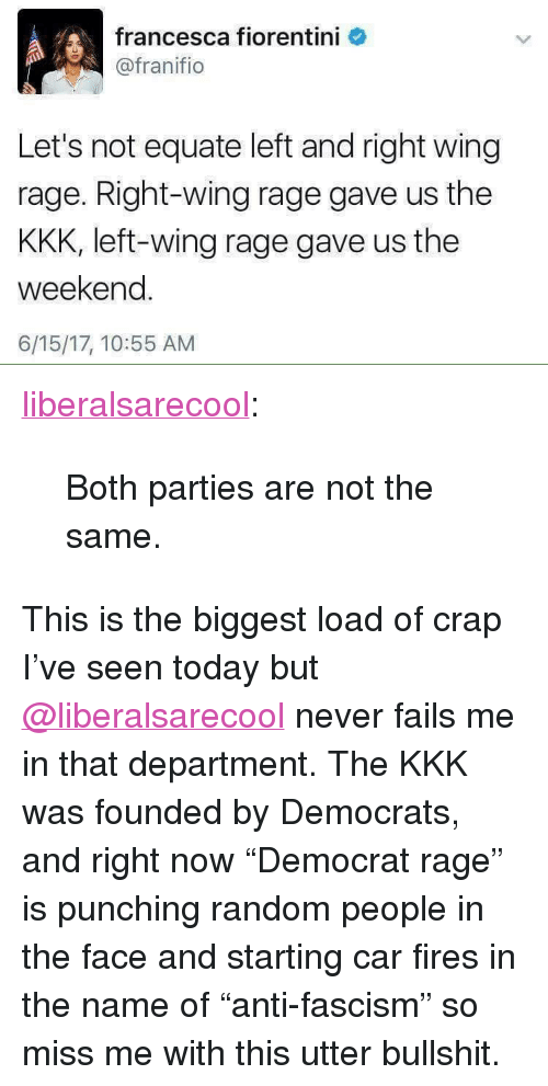 "Kkk, Tumblr, and Blog: francesca fiorentini  @franifio  Let's not equate left and right wing  rage. Right-wing rage gave us the  KKK, left-wing rage gave us the  weekend.  6/15/17, 10:55 AM <p><a href=""http://liberalsarecool.com/post/162101280682/both-parties-are-not-the-same"" class=""tumblr_blog"">liberalsarecool</a>:</p>  <blockquote><p>Both parties are not the same.</p></blockquote>  This is the biggest load of crap I've seen today but <a class=""tumblelog"" href=""https://tmblr.co/m6qlrFksUahNDyMIT6BGChg"">@liberalsarecool</a> never fails me in that department. The KKK was founded by Democrats, and right now ""Democrat rage"" is punching random people in the face and starting car fires in the name of ""anti-fascism"" so miss me with this utter bullshit."