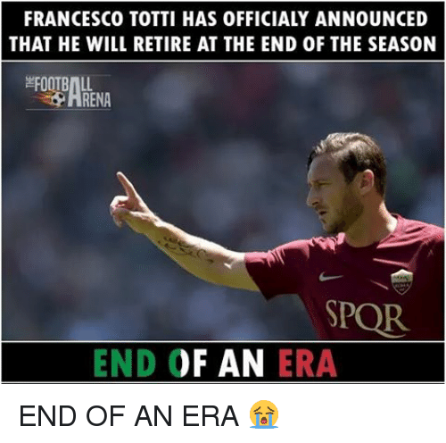 Francesco Totti: FRANCESCO TOTTI HAS OFFICIALY ANNOUNCED  THAT HE WILL RETIRE AT THE END 0F THE SEAS0N  EFOOTBAL  SPOR.  END OF AN  ERA END OF AN ERA 😭