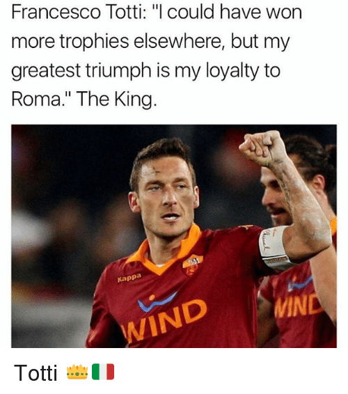 "winding: Francesco Totti: ""l could have won  more trophies elsewhere, but my  greatest triumph is my loyalty to  Roma."" The King.  Kappa  MIN  WIND Totti 👑🇮🇹"