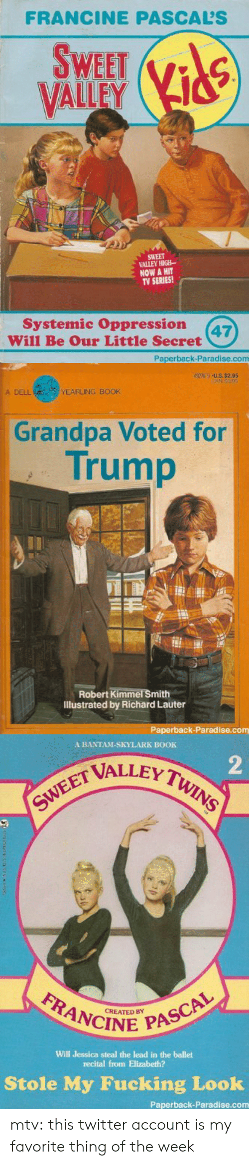 Trump: FRANCINE PASCALS  SWEET  VALLEY  SWEET  VALLEY HIGH-  NOW A HIT  TV SERIES!  Systemic Oppression 7  Will Be Our Little Secret  Paperback-Paradise.com   A DELL  YEARLING BOOK  Grandpa Voted for  Trump  Robert Kimmel Smith  Illustrated by Richard Lauter  Paperback-Paradise.com   A BANTAM-SKYLARK BOOK  2  VALLEY T  FRANCINE  CREATED BY  Will Jessica steal the lead in the ballet  recital from Elizabeth?  Stole My Fucking Look  Paperback-Paradise.com mtv:  this twitter account is my favorite thing of the week