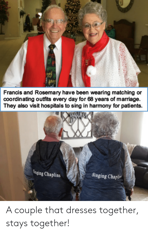 Dresses: Francis and Rosemary have been wearing matching or  coordinating outfits every day for 68 years of marriage.  They also visit hospitals to sing in harmony for patients  Singing Chaplins  Singing Chapli A couple that dresses together, stays together!