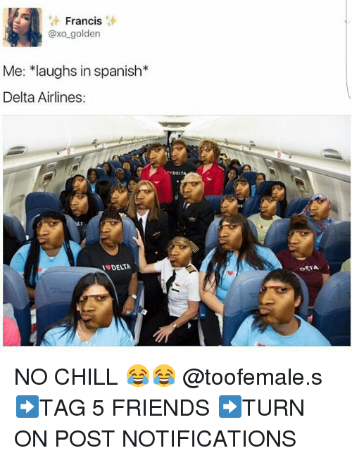 Chill, Memes, and No Chill: Francis  axo golden  Me: *laughs in spanish  Delta Airlines:  ET  PDELT  DETA NO CHILL 😂😂 @toofemale.s ➡TAG 5 FRIENDS ➡TURN ON POST NOTIFICATIONS