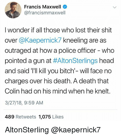 Bitch, Head, and Memes: Francis Maxwell  @francismmaxwell  I wonder if all those who lost their shit  over @Kaepernick7 kneeling are as  outraged at how a police officer - who  pointed a gun at #AltonSterlings head  and said 'Tll kill you bitch'- will face no  charges over his death. A death that  Colin had on his mind when he knelt.  3/27/18, 9:59 AM  489 Retweets 1,075 Likes AltonSterling @kaepernick7