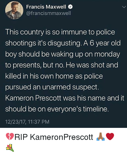 Memes, Police, and Home: Francis Maxwell  @francismmaxwell  This country is so immune to police  shootings it's disgusting. A 6 year old  boy should be waking up on monday  to presents, but no. He was shot and  killed in his own home as police  pursued an unarmed suspect.  Kameron Prescott was his name and it  should be on everyone's timeline.  12/23/17, 11:37 PM 💔RIP KameronPrescott 🙏🏾❤️💐
