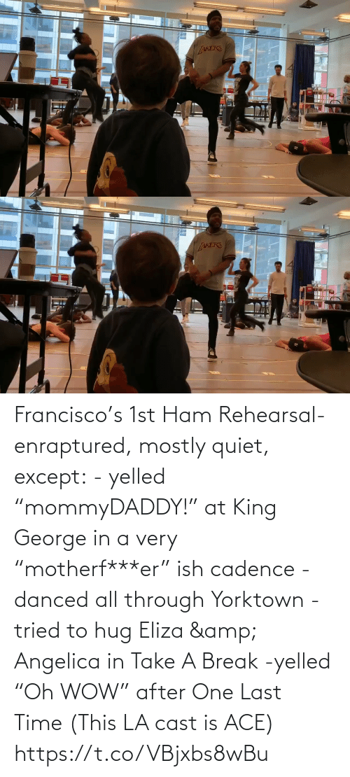 "George: Francisco's 1st Ham Rehearsal-enraptured, mostly quiet, except:  - yelled ""mommyDADDY!"" at King George in a very ""motherf***er"" ish cadence  -danced all through Yorktown  -tried to hug Eliza & Angelica in Take A Break  -yelled ""Oh WOW"" after One Last Time  (This LA cast is ACE) https://t.co/VBjxbs8wBu"