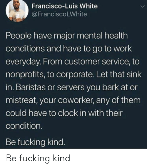 Clock In: Francisco-Luis White  @FranciscoLWhite  People have major mental health  conditions and have to go to work  everyday. From customer service, to  nonprofits, to corporate. Let that sink  in. Baristas or servers you bark at or  mistreat, your coworker, any of them  could have to clock in with their  condition.  Be fucking kind. Be fucking kind