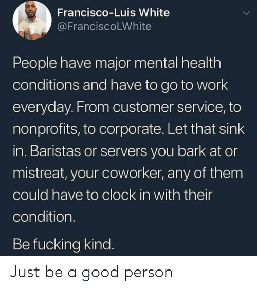 luis: Francisco-Luis White  @FranciscoLWhite  People have major mental health  conditions and have to go to work  everyday. From customer service, to  nonprofits, to corporate. Let that sink  in. Baristas or servers you bark at or  mistreat, your coworker, any of them  could have to clock in with their  condition.  Be fucking kind. Just be a good person