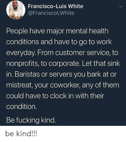 luis: Francisco-Luis White  @FranciscoLWhite  People have major mental health  conditions and have to go to work  everyday. From customer service, to  nonprofits, to corporate. Let that sink  in. Baristas or servers you bark at or  mistreat, your coworker, any of them  could have to clock in with their  condition.  Be fucking kind. be kind!!!