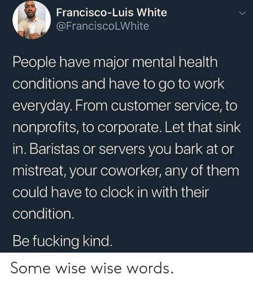luis: Francisco-Luis White  @FranciscoLWhite  People have major mental health  conditions and have to go to work  everyday. From customer service, to  nonprofits, to corporate. Let that sink  in. Baristas or servers you bark at or  mistreat, your coworker, any of them  could have to clock in with their  condition.  Be fucking kind. Some wise wise words.