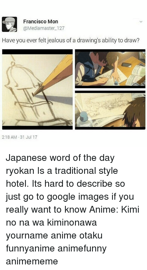 Anime, Google, and Jealous: Francisco Mon  @Mediamaster 127  Have you ever felt jealous of a drawing's ability to draw?  2:18 AM 31 Jul 17 Japanese word of the day 旅館 りょかん ryokan Is a traditional style hotel. Its hard to describe so just go to google images if you really want to know Anime: Kimi no na wa kiminonawa yourname anime otaku funnyanime animefunny animememe
