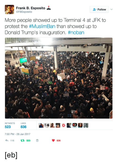 Memes, Terminator, and 🤖: Frank B. Esposito  Follow  @FBEsposito  More people showed up to Terminal 4 at JFK to  protest the #MuslimBan than showed up to  Donald Trump's inauguration. #noban  7:50 PM 28 Jan 2017  V 836  118  523 [eb]