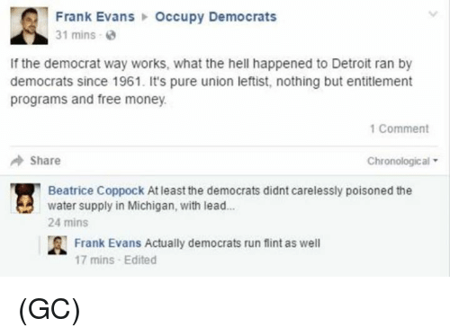entitlement: Frank Evans  Occupy Democrats  31 mins  2  If the democrat way works, what the hell happened to Detroit ran by  democrats since 1961. It's pure union leftist, nothing but entitlement  programs and free money.  1 Comment  Share  Chronological  Beatrice Coppock Atleast the democrats didnt carelessly poisoned the  water supply in Michigan, with lead...  24 mins  A Frank Evans Actually democrats run flint as well  17 mins Edited (GC)
