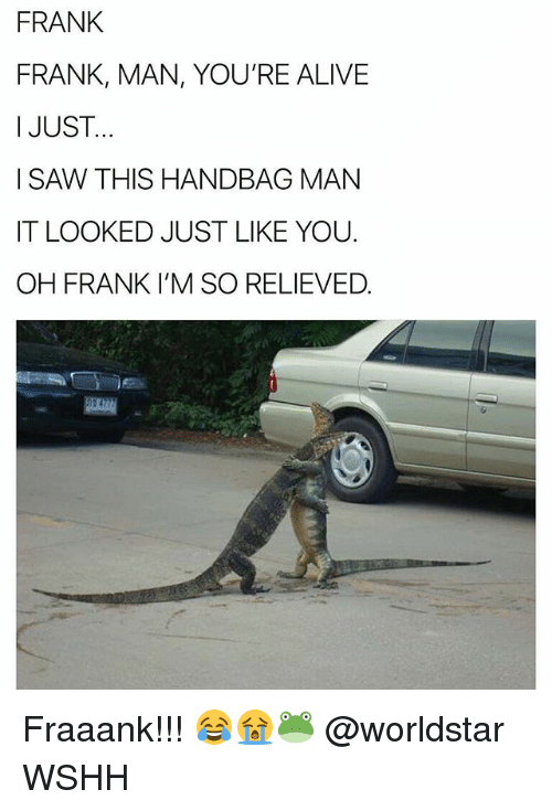 Alive, Memes, and Worldstar: FRANK  FRANK, MAN, YOU'RE ALIVE  I JUST..  ISAW THIS HANDBAG MAN  IT LOOKED JUST LIKE YOU.  OH FRANK I'M SO RELIEVED Fraaank!!! 😂😭🐸 @worldstar WSHH