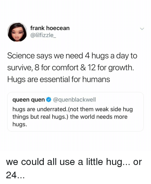 Queen, Science, and World: frank hoecean  @lilfizzle_  Science says we need 4 hugs a day to  survive, 8 for comfort &12 for growth.  Hugs are essential for humans  queen quen @quenblackwell  hugs are underrated. (not them weak side hug  things but real hugs.) the world needs more  hugs. we could all use a little hug... or 24...