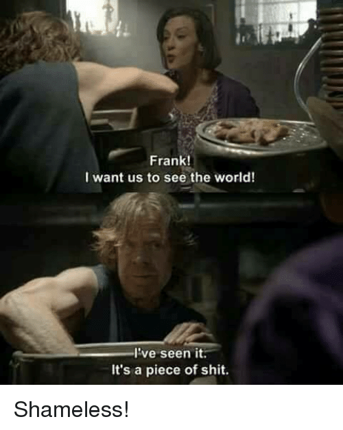 Dank, Shameless, and Shit: Frank!  I want us to see the world!  I've seen it.  It's a piece of shit. Shameless!