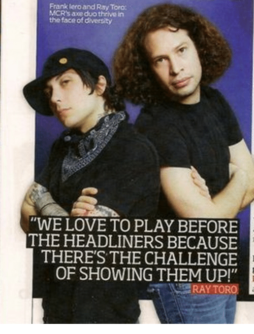 """the challenge: Frank lero and Ray Toro  MCR's axe duo thrive in  the face of diversity  """"WE LOVE TO PLAY BEFORE  THE HEADLINERS BECAUSE  THERE'S THE CHALLENGE  OF SHOWING THEM UP!"""""""