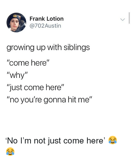 """Growing Up With Siblings: Frank Lotion  702Austin  growing up with siblings  """"come here""""  """"why""""  """"just come here""""  """"no you're gonna hit me"""" 'No I'm not just come here' 😂😂"""