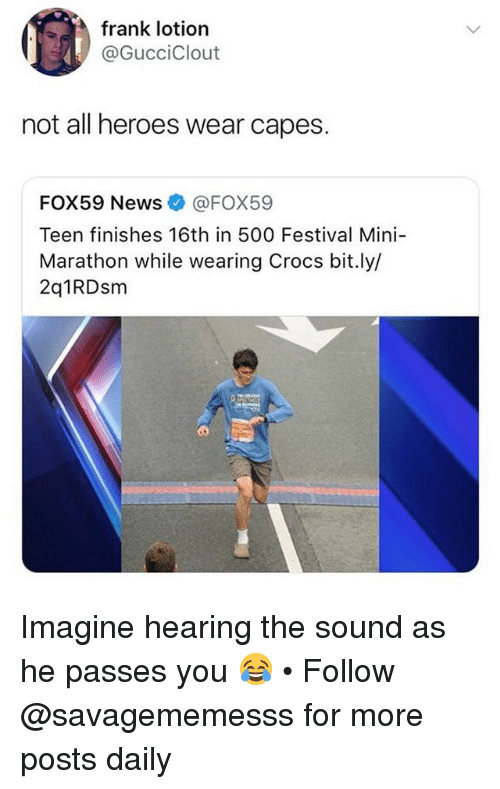 Crocs, Memes, and News: frank lotion  @GucciClout  not all heroes wear capes.  FOX59 News@FOX59  Teen finishes 16th in 500 Festival Mini-  Marathon while wearing Crocs bit.ly/  2q1RDsm Imagine hearing the sound as he passes you 😂 • Follow @savagememesss for more posts daily