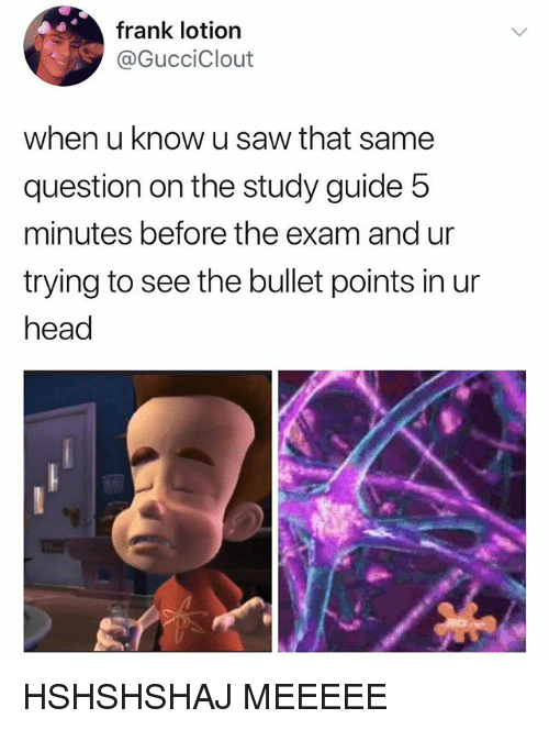 Head, Saw, and Guide: frank lotion  @GucciClout  when u know u saw that same  question on the study guide 5  minutes before the exam and ur  trying to see the bullet points in ur  head HSHSHSHAJ MEEEEE