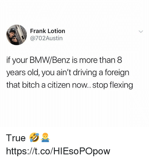 bmw: Frank Lotiorn  @702Austin  if your BMW/Benz is more than 8  years old, you ain't driving a foreign  that bitch a citizen now.. stop flexing True 🤣🤷♂️ https://t.co/HIEsoPOpow